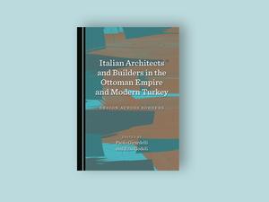 Osmanlı İmparatorluğu ve Modern Türkiye'deki İtalyan Mimarlar ve Yapı Ustaları/ Sınırılar Ötesi Tasarım
